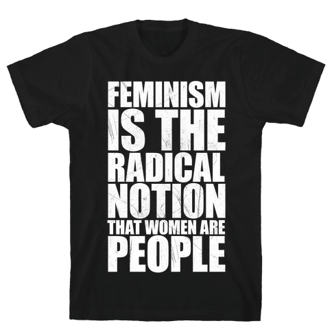 Feminism Is The Radical Notion That Women Are People Mens T-Shirt