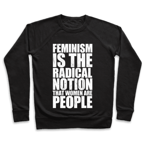 Feminism Is The Radical Notion That Women Are People Pullover