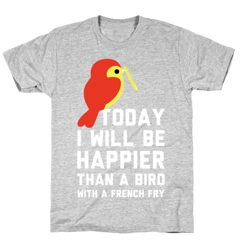 Today I Will Be Happier Than a Bird with a French Fry Mens T-Shirt