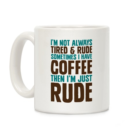 I'm Not Always Tired & Rude Sometimes I Have Coffee Then I'm Just Rude Coffee Mug