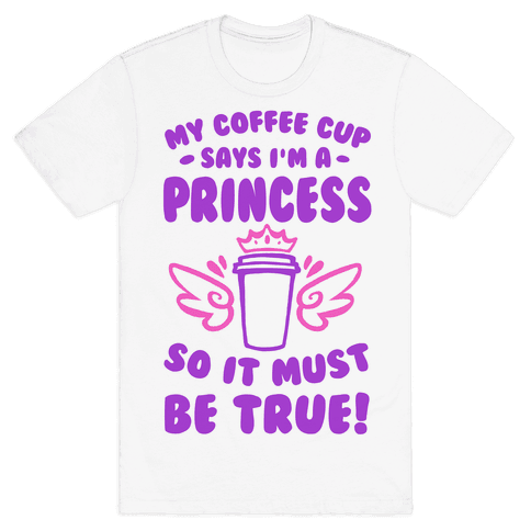 My Coffee Cup Says I'm a Princess So It Must Be True Mens T-Shirt