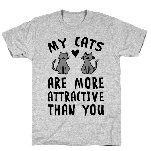 My Cats Are More Attractive Than You T-Shirt