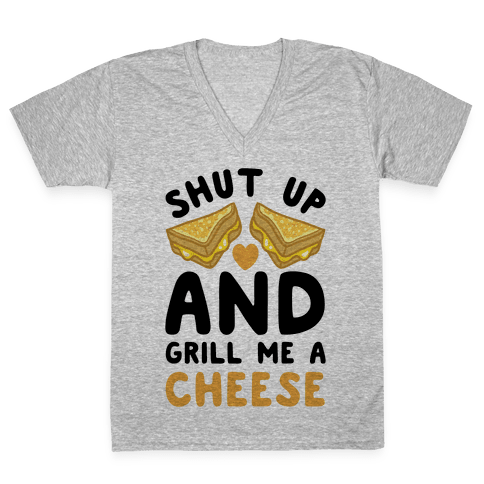 Shut Up And Grill Me A Cheese V-Neck Tee Shirt
