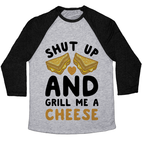 Shut Up And Grill Me A Cheese Baseball Tee