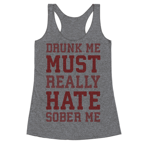 Drunk Me Must Really Hate Sober Me Racerback Tank Top