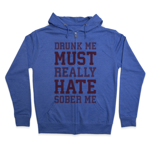 Drunk Me Must Really Hate Sober Me Zip Hoodie