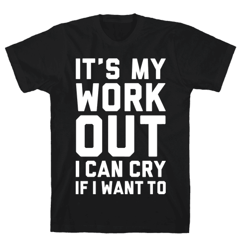 It's My Workout I Can Cry If I Want To Mens T-Shirt