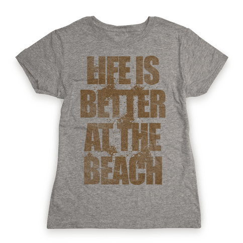 Life Is Better At The Beach Womens T-Shirt