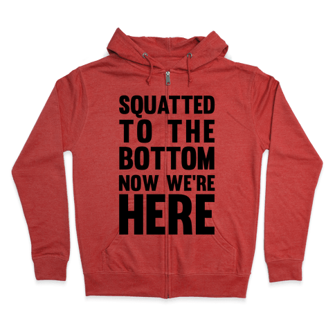 Squatted To The Bottom Now We're Here Zip Hoodie