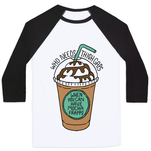 Who Needs Thigh Gaps When You Can Have Mocha Frapps? Baseball Tee