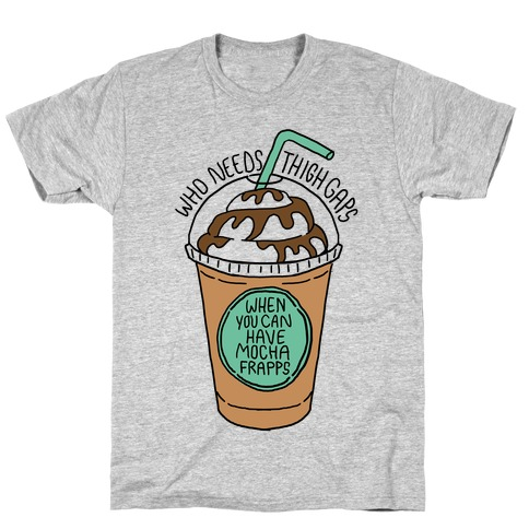 Who Needs Thigh Gaps When You Can Have Mocha Frapps? T-Shirt