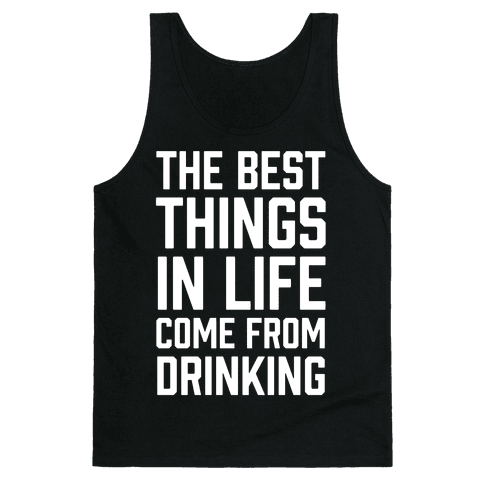 The Best Things In Life Come From Drinking Tank Top
