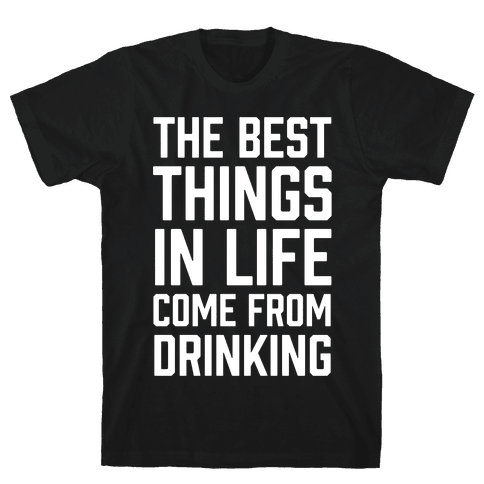The Best Things In Life Come From Drinking Mens T-Shirt