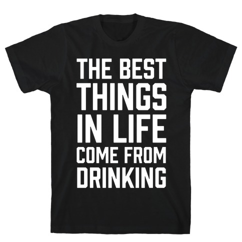 The Best Things In Life Come From Drinking T-Shirt