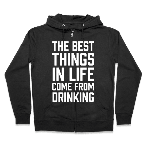 The Best Things In Life Come From Drinking Zip Hoodie