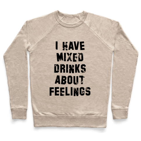 I Have Mixed Drinks About Feelings Pullover