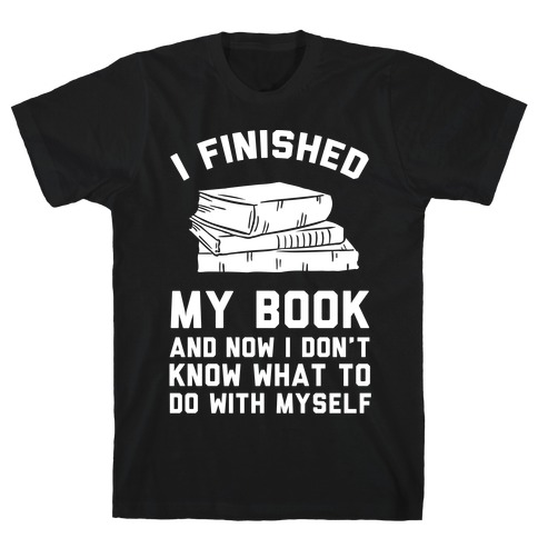 I Finished My Book And I Now I Don't Know What To Do With Myself Mens T-Shirt