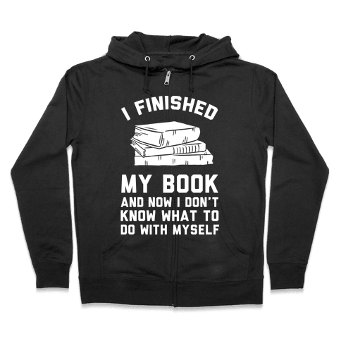 I Finished My Book And I Now I Don't Know What To Do With Myself Zip Hoodie