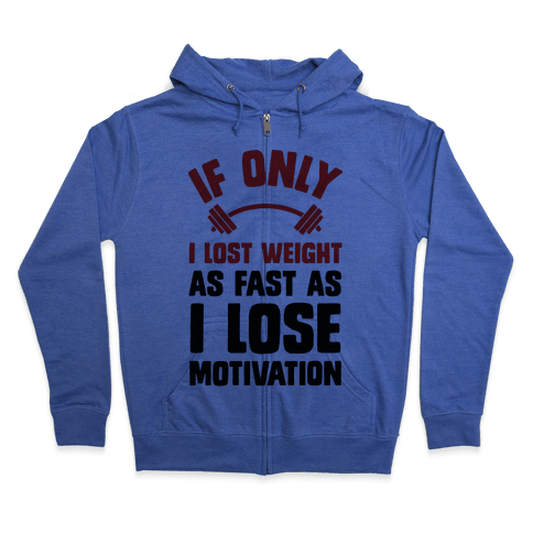 If Only I Lost Weight As Fast As I Lose Motivation Zip Hoodie