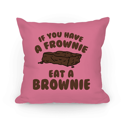If You Have A Frownie Eat A Brownie Pillow