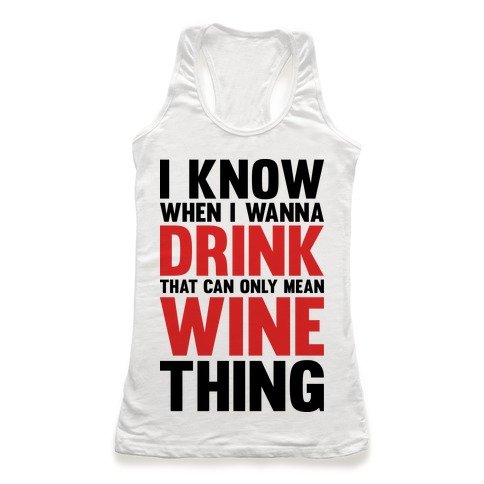 I Know When I Wanna Drink That Can Only Mean Wine Thing Racerback Tank Top