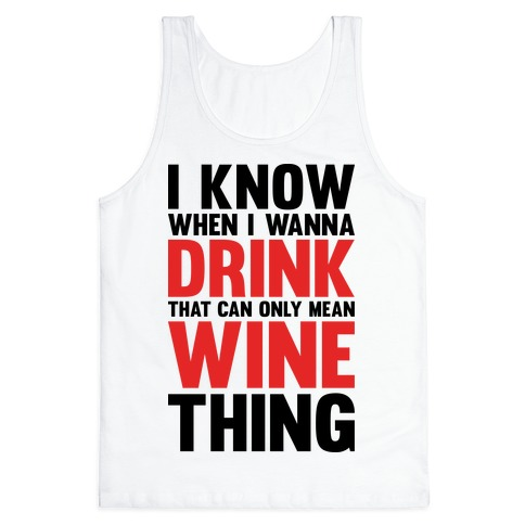 I Know When I Wanna Drink That Can Only Mean Wine Thing Tank Top