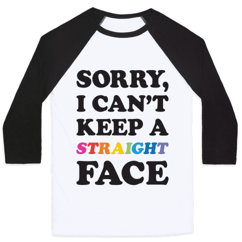 Sorry, I Can't Keep A Straight Face Baseball Tee
