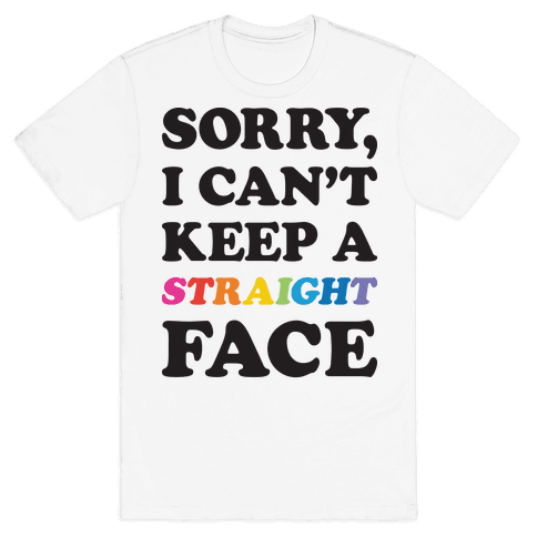 Sorry, I Can't Keep A Straight Face Mens T-Shirt
