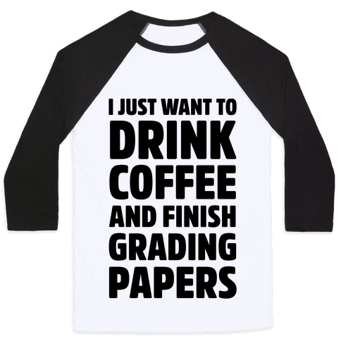 I Just Want To Drink Coffee And Finish Grading Papers Baseball Tee