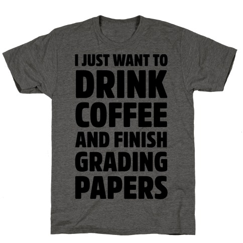 I Just Want To Drink Coffee And Finish Grading Papers T-Shirt