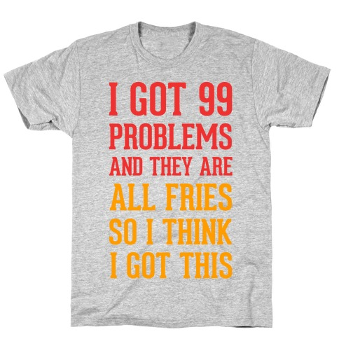 I Got 99 Problems and They Are All Fries, So I Think I Got This. T-Shirt