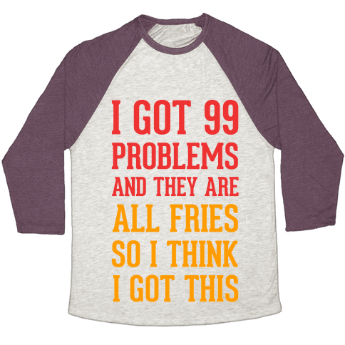 I Got 99 Problems and They Are All Fries, So I Think I Got This. Baseball Tee