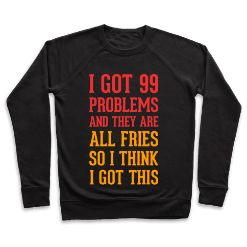 I Got 99 Problems and They Are All Fries, So I Think I Got This. Pullover