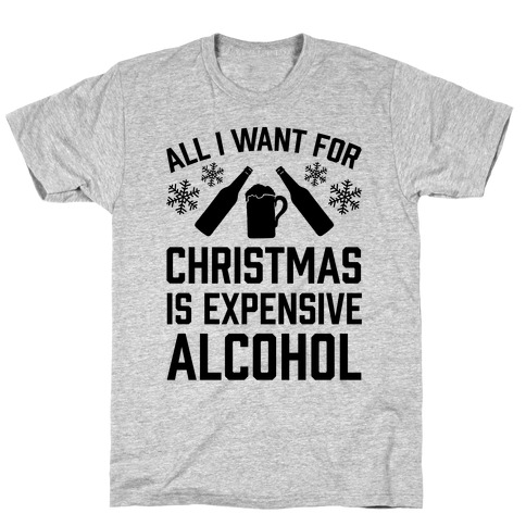 All I Want For Christmas Is Expensive Alcohol T-Shirt