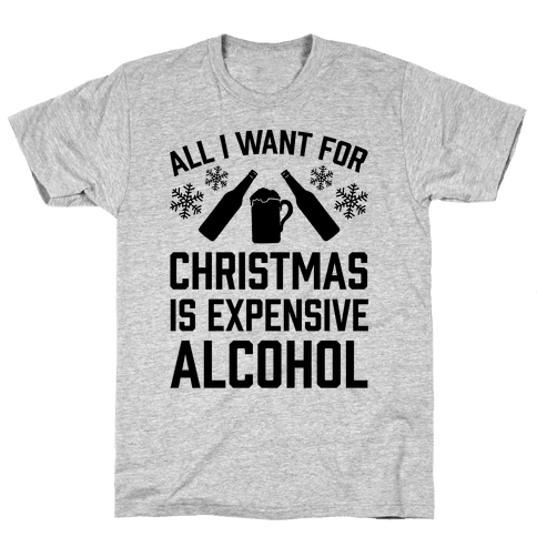 All I Want For Christmas Is Expensive Alcohol Mens T-Shirt