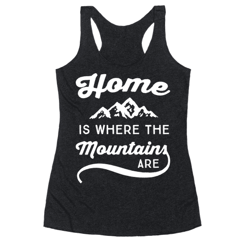 Home Is Where The Mountains Are Racerback Tank Top