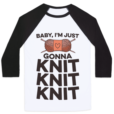 Baby, I'm Just Gonna Knit Knit Knit Baseball Tee