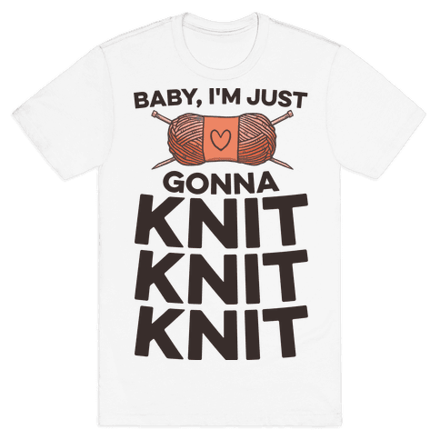 Baby, I'm Just Gonna Knit Knit Knit Mens T-Shirt
