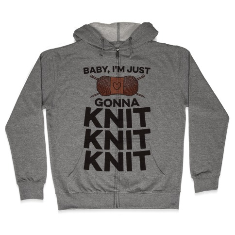 Baby, I'm Just Gonna Knit Knit Knit Zip Hoodie