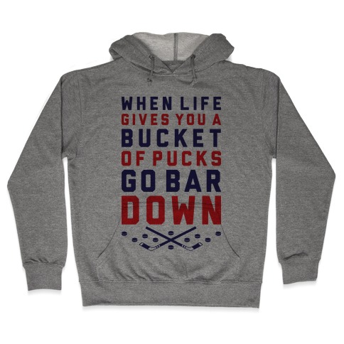 When Life Gives You A Bucket Of Pucks Go Bar Down Hooded Sweatshirt