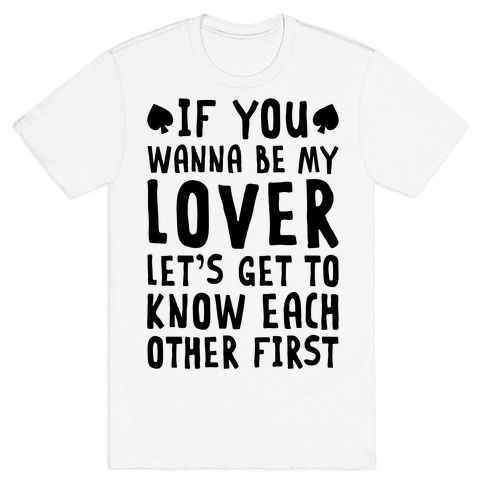 If You Wanna Be My Lover, Let's Get To Know Each Other First T-Shirt