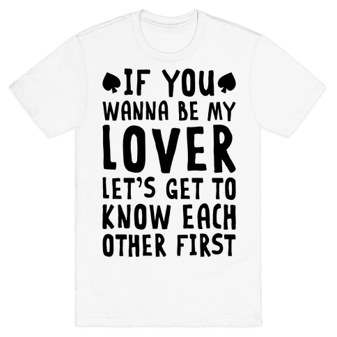 If You Wanna Be My Lover, Let's Get To Know Each Other First Mens T-Shirt