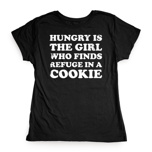 Hungry Is The Girl Who Finds Refuge In a Cookie Womens T-Shirt