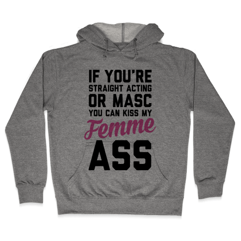 If You're Straight Acting Or Masc, You Can Kiss My Femme Ass Hooded Sweatshirt
