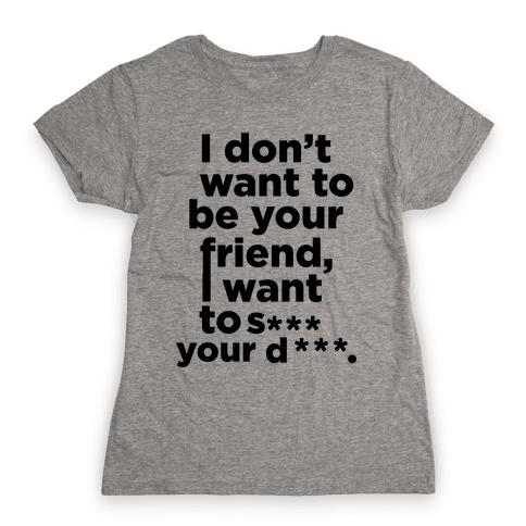 I Don't Want To Be Your Friend Womens T-Shirt