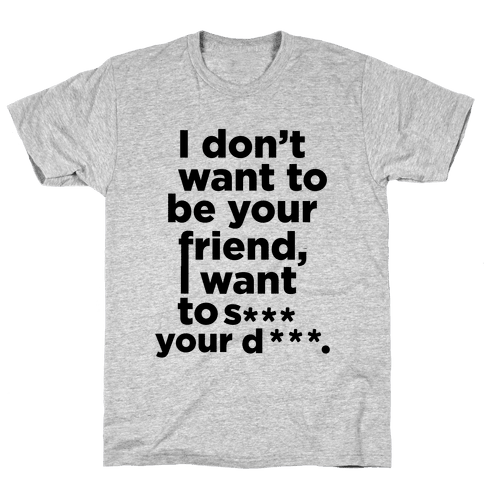 I Don't Want To Be Your Friend Mens T-Shirt