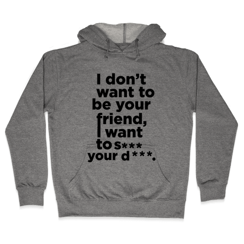 I Don't Want To Be Your Friend Hooded Sweatshirt