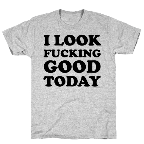 I Look F***ing Good Today Mens T-Shirt