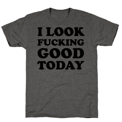 I Look F***ing Good Today Mens/Unisex T-Shirt