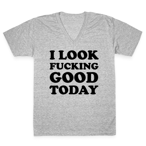 I Look F***ing Good Today V-Neck Tee Shirt